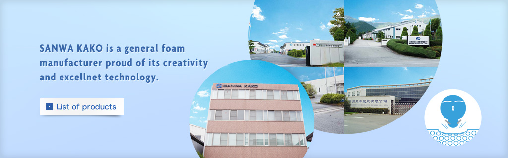 SANWA KAKO is a general foam manufacturer proud of its creativity and excellnet technology.